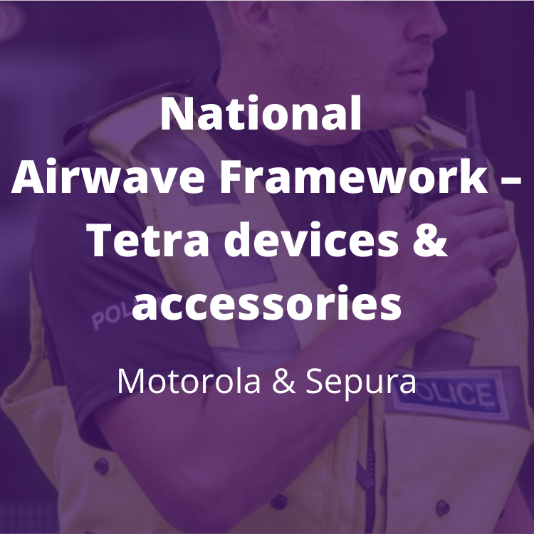 National framework that delivers significant efficiencies and discounts for the supply of TETRA devices and accessories. BENEFITS: Price transparency and lowest cost; beneficial terms, ongoing support and services; removal of transactions through expensive intermediary model; freed from the burden of letting and re-letting contracts.